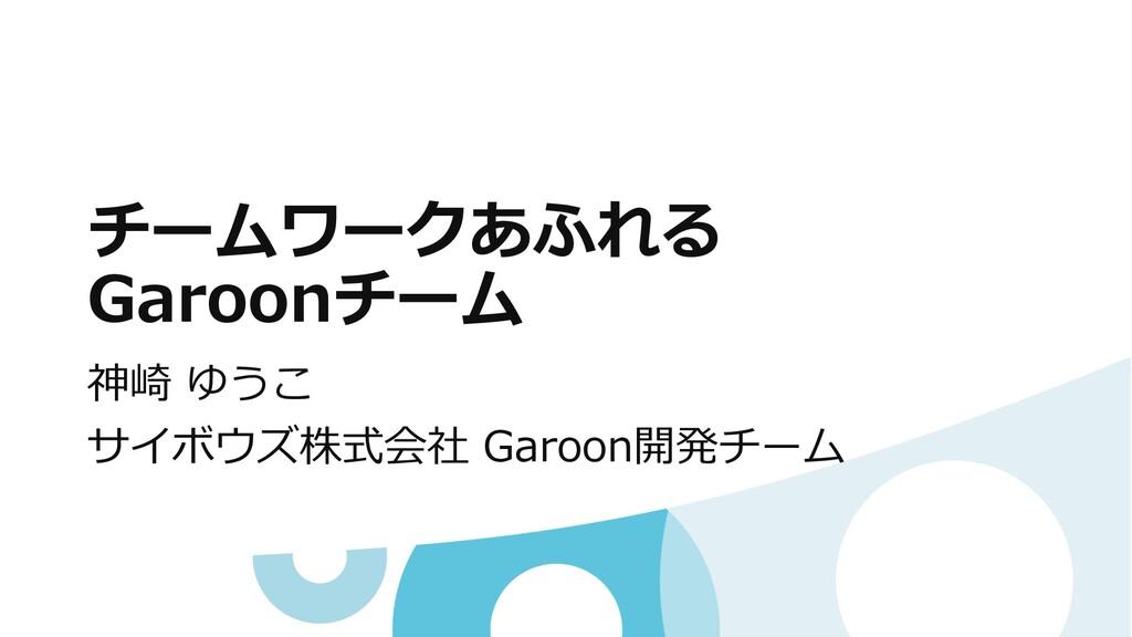 チームワークあふれる Garoonチーム 神崎 ゆうこ サイボウズ株式会社 Garoon開発チ...