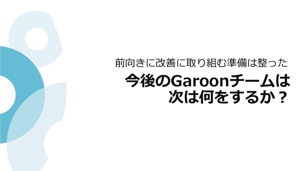 今後のGaroonチームは 次は何をするか︖ 前向きに改善に取り組む準備は整った
