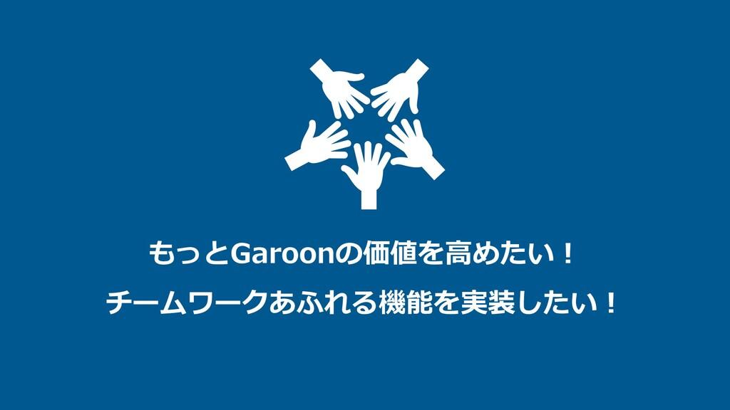 もっとGaroonの価値を⾼めたい︕ チームワークあふれる機能を実装したい︕
