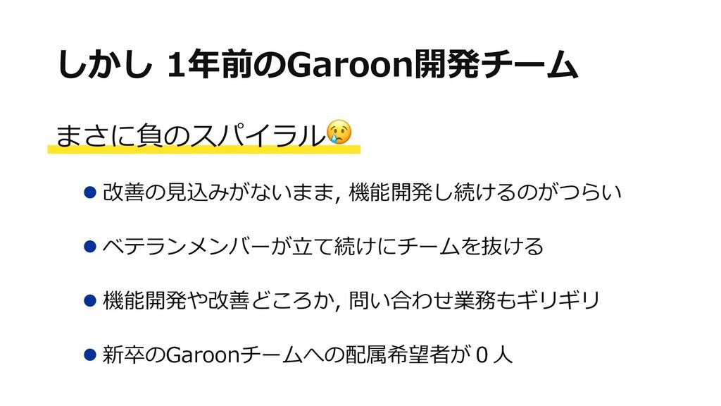 しかし 1年前のGaroon開発チーム まさに負のスパイラル l 改善の⾒込みがないまま, 機...