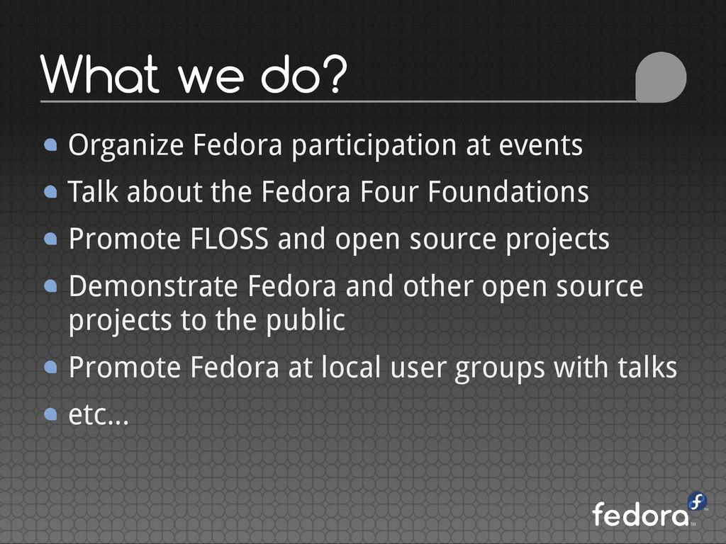 What we do? Organize Fedora participation at ev...