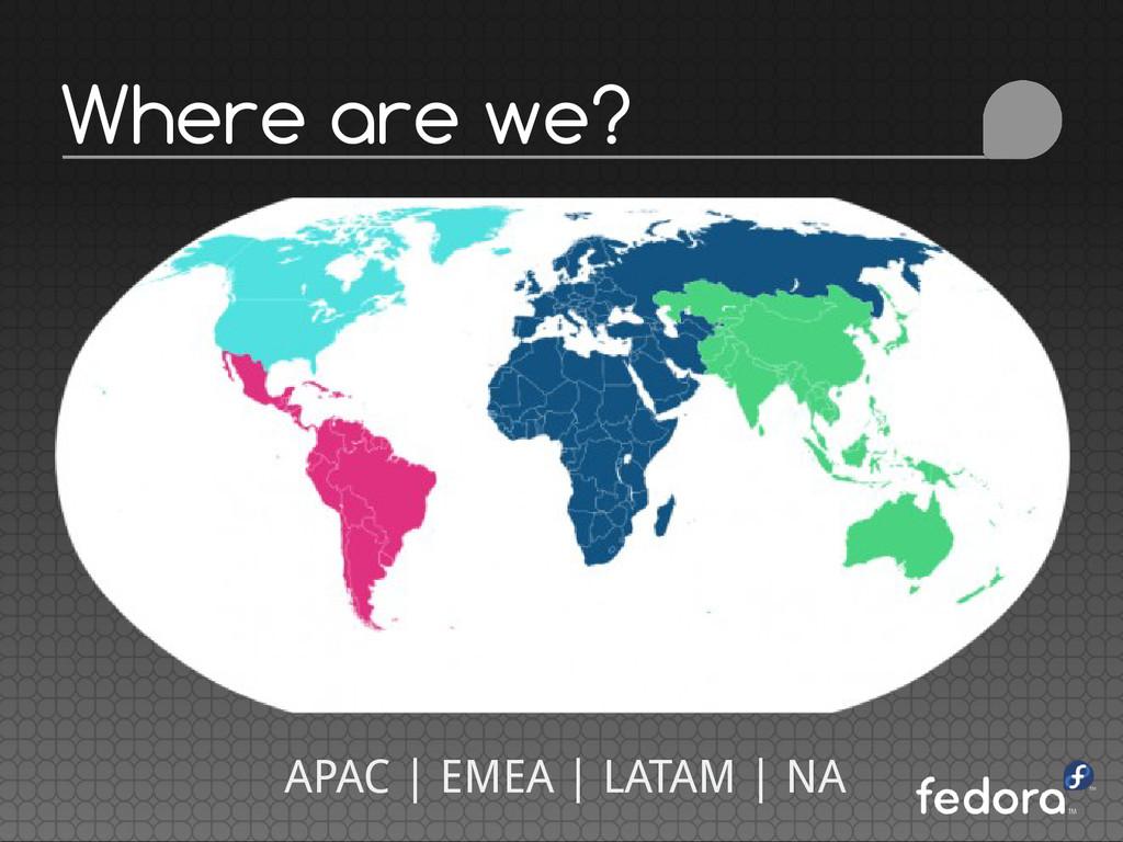 Where are we? APAC | EMEA | LATAM | NA