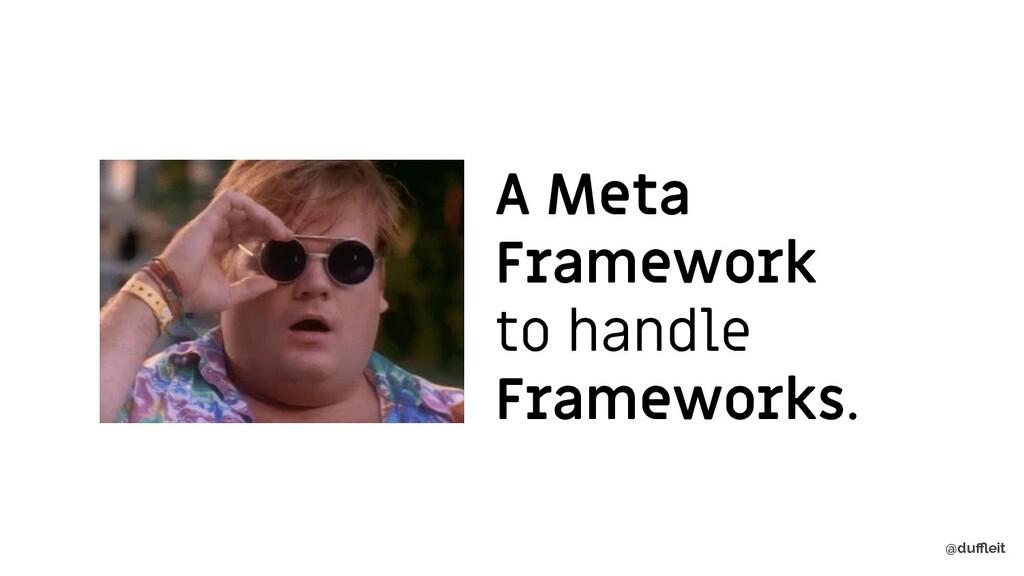 @duffleit A Meta Framework to handle Frameworks.