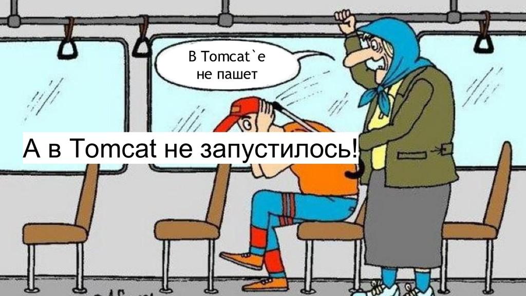 А в Tomcat не запустилось! В Tomcat`e не пашет