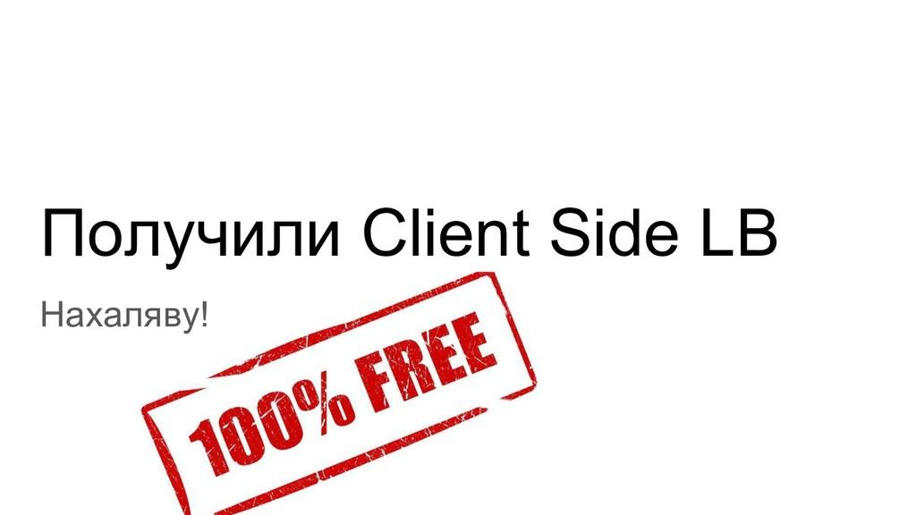Получили Client Side LB Нахаляву!