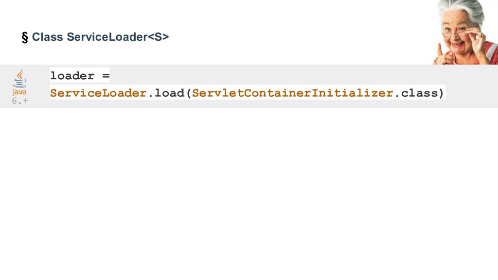 § Class ServiceLoader<S> loader = ServiceLoader...