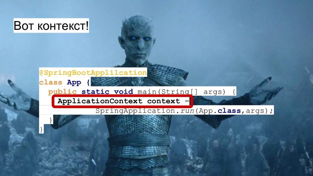 Вот контекст! @SpringBootApplilcation class App...