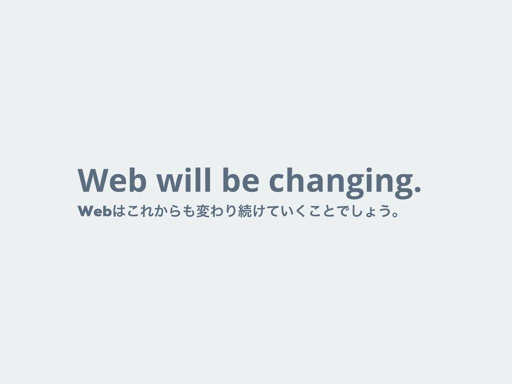 Web will be changing. Web͜Ε͔ΒมΘΓଓ͚͍ͯ͘͜ͱͰ͠ΐ͏ɻ