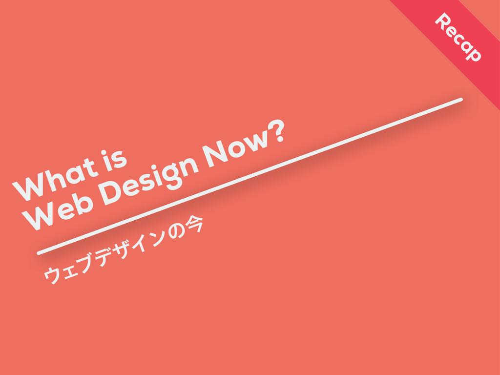 What is ΣϒσβΠϯͷࠓ Web Design Now? R ecap
