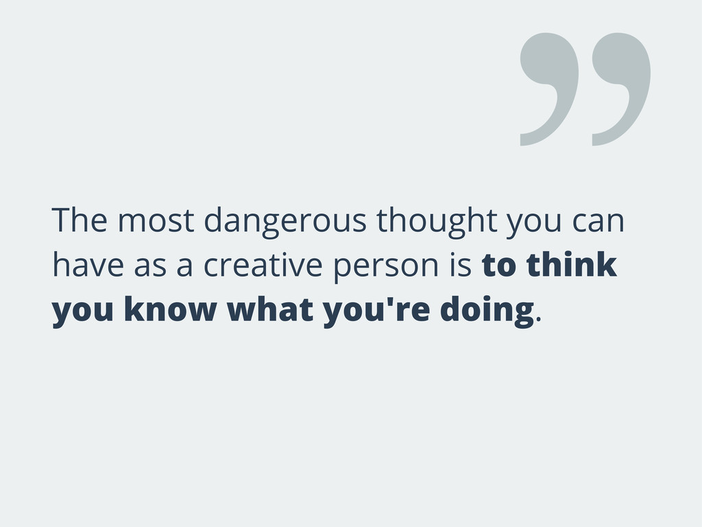 The most dangerous thought you can have as a cr...