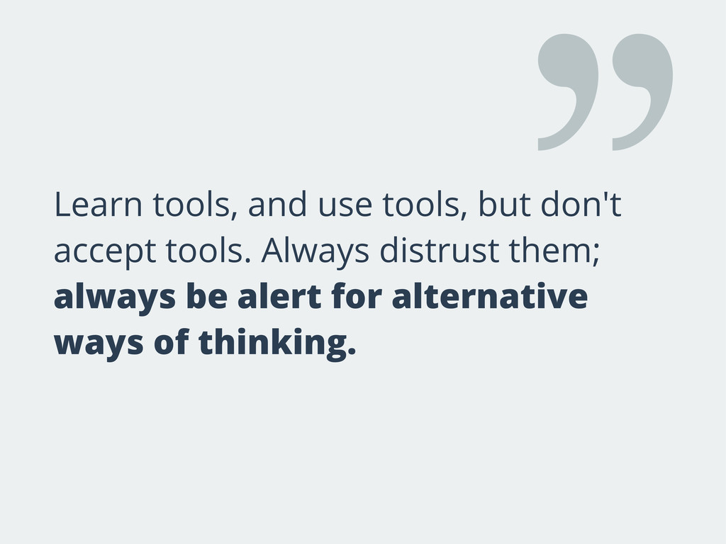 Learn tools, and use tools, but don't accept to...