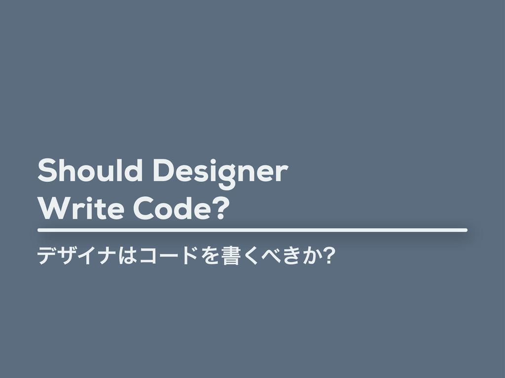 Should Designer Write Code? σβΠφίʔυΛॻ͖͔͘
