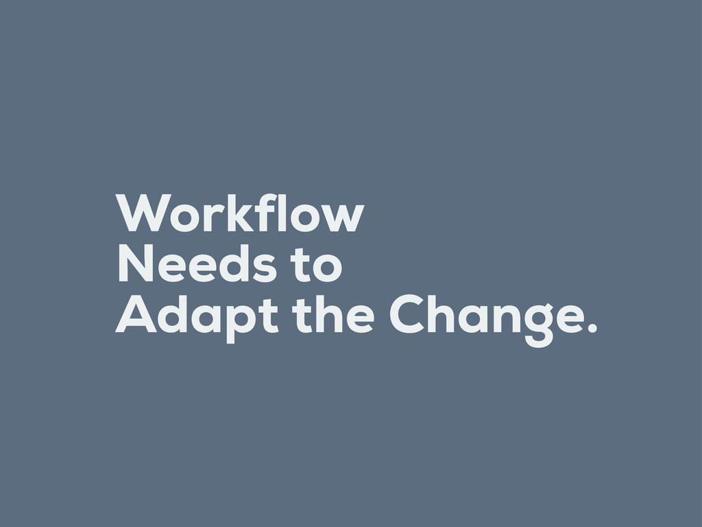 Workflow Needs to Adapt the Change.