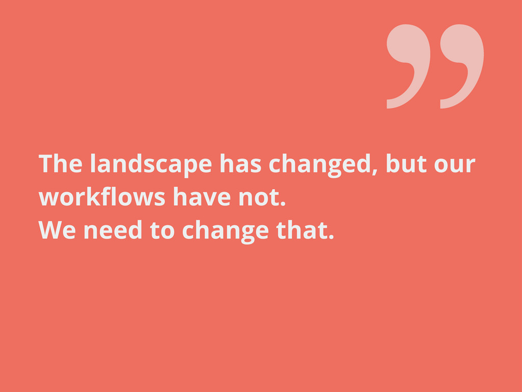The landscape has changed, but our workflows hav...