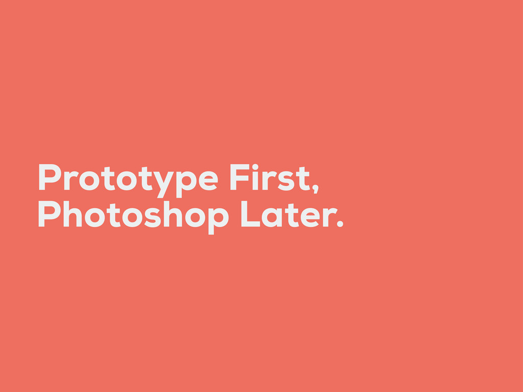Prototype First, Photoshop Later.
