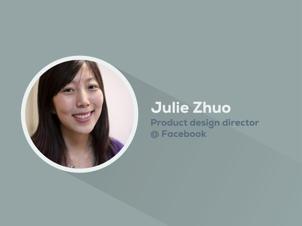 Julie Zhuo Product design director @ Facebook