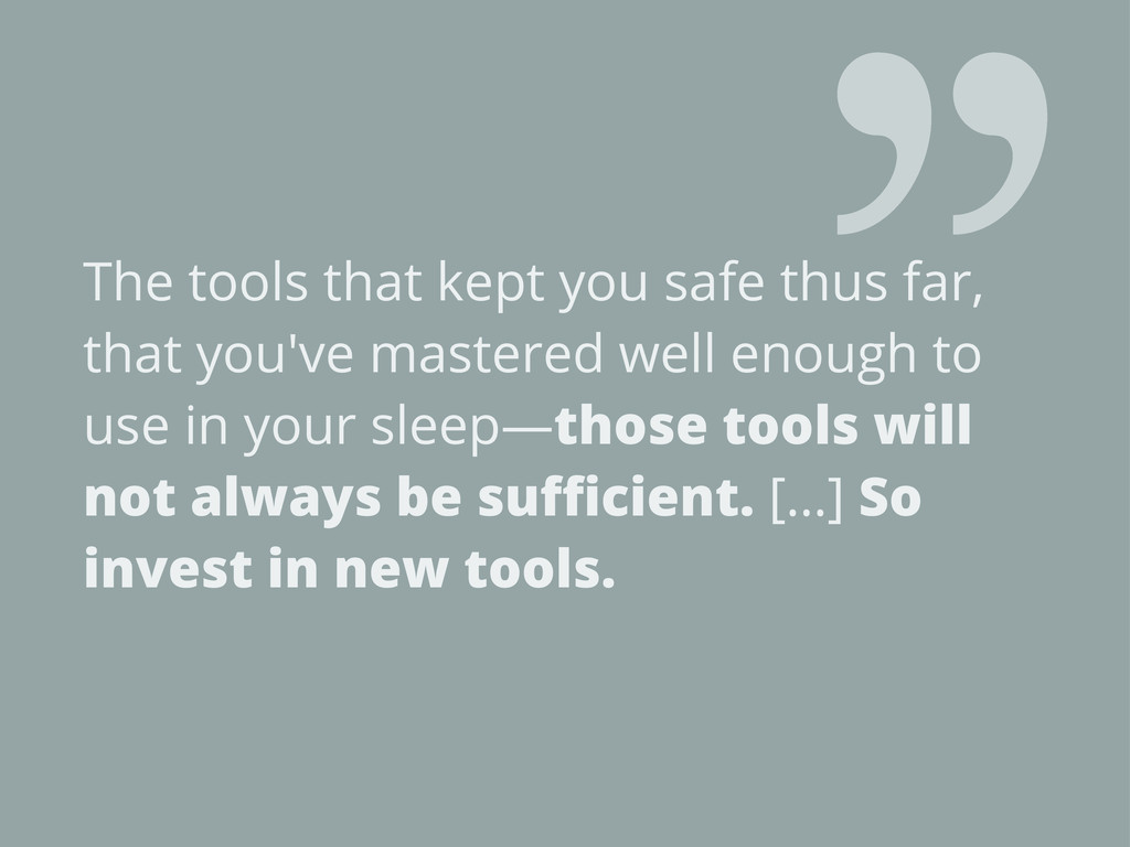 The tools that kept you safe thus far, that you...