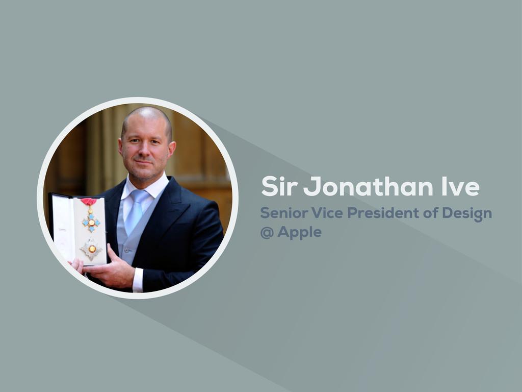 Sir Jonathan Ive Senior Vice President of Desig...