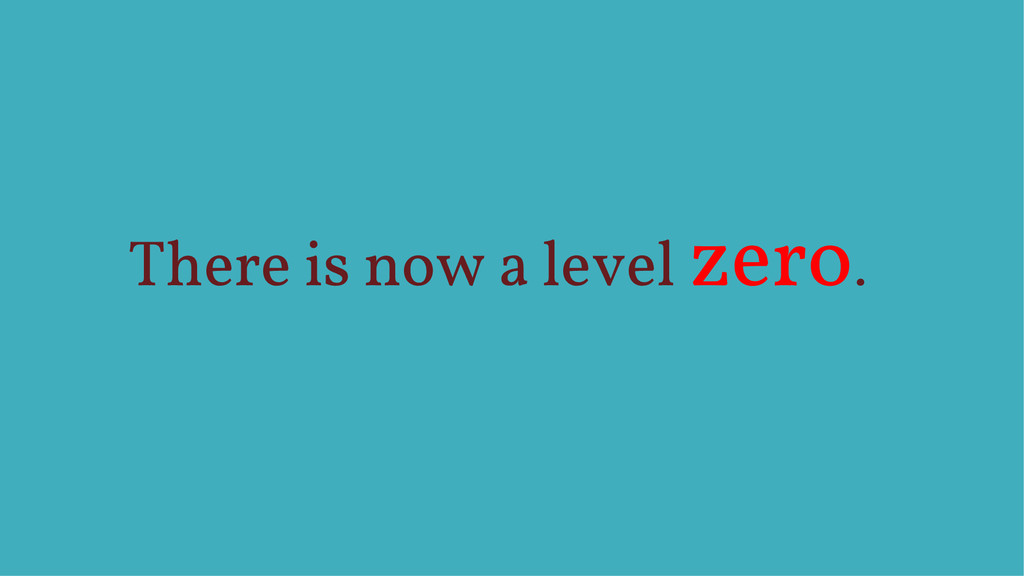 There is now a level zero.
