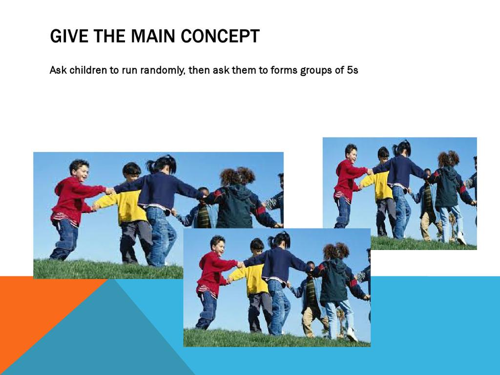 GIVE THE MAIN CONCEPT Ask children to run rando...