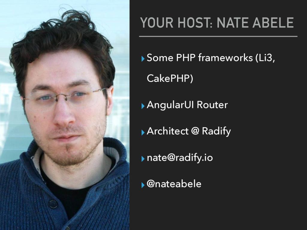 YOUR HOST: NATE ABELE ▸Some PHP frameworks (Li3...