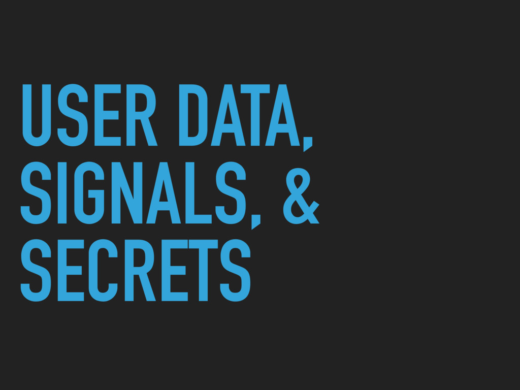 USER DATA, SIGNALS, & SECRETS