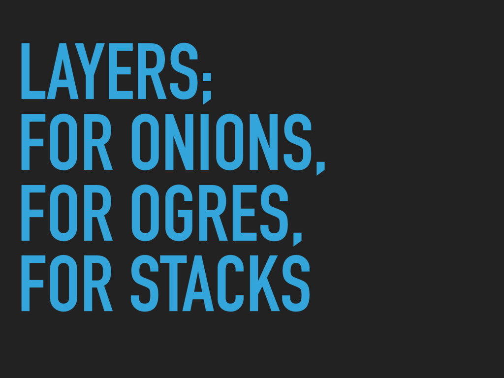 LAYERS; FOR ONIONS, FOR OGRES, FOR STACKS
