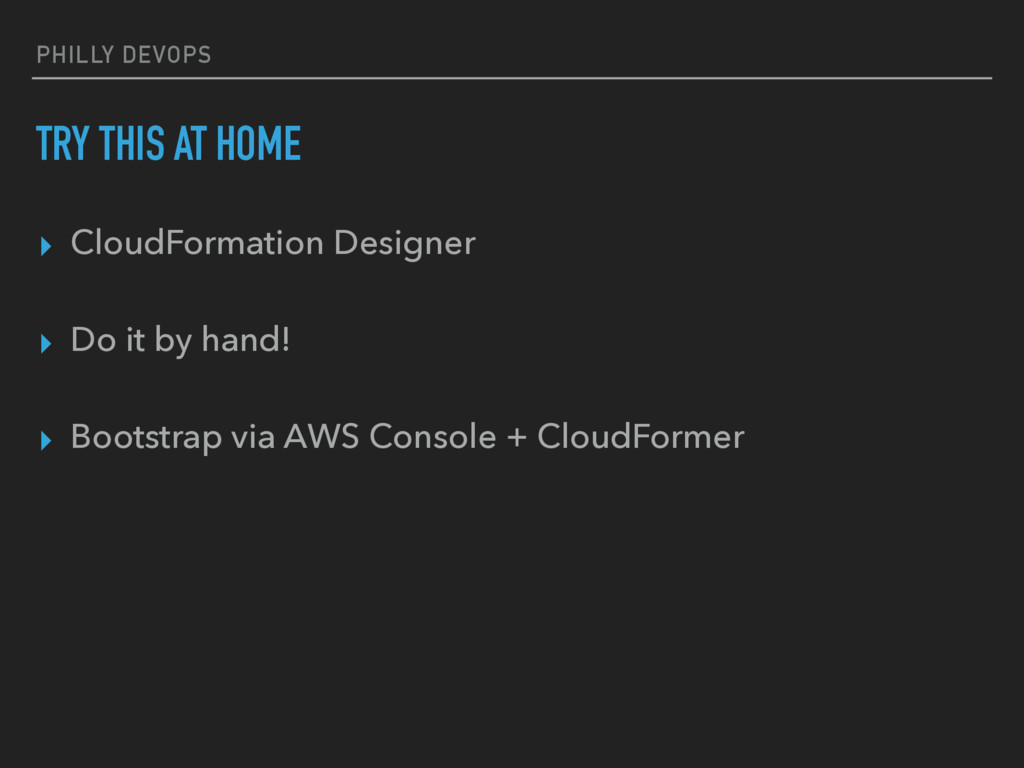 PHILLY DEVOPS TRY THIS AT HOME ▸ CloudFormation...