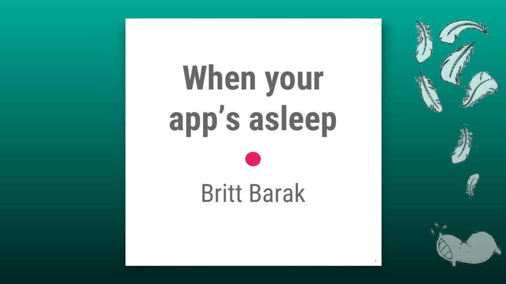 When your app's asleep Britt Barak