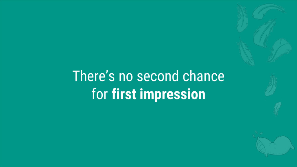 There's no second chance for first impression
