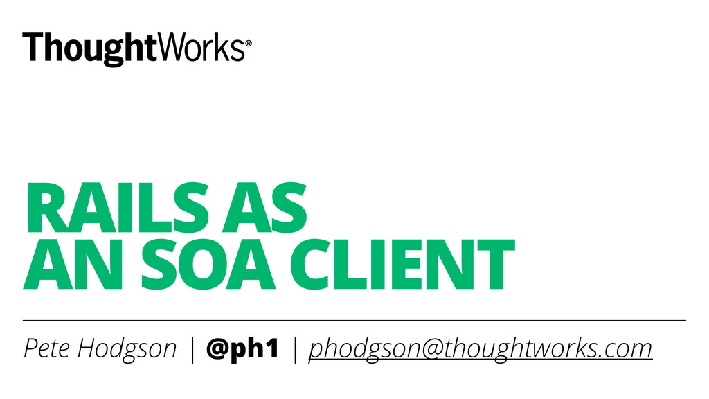 RAILS AS  AN SOA CLIENT Pete Hodgson | @ph1 | ...