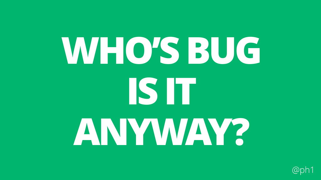 @ph1 WHO'S BUG IS IT ANYWAY?