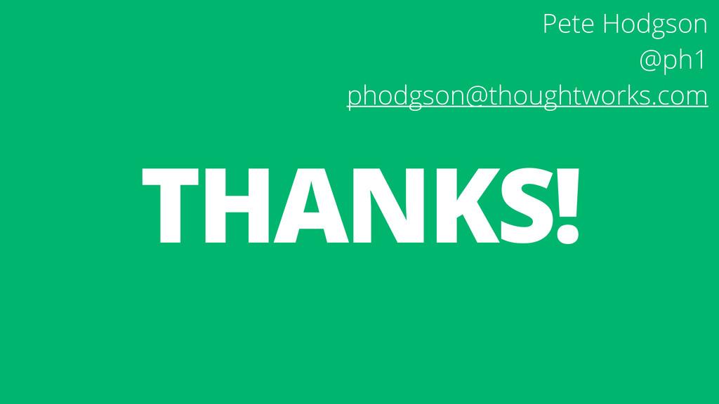 THANKS! Pete Hodgson @ph1 phodgson@thoughtwork...
