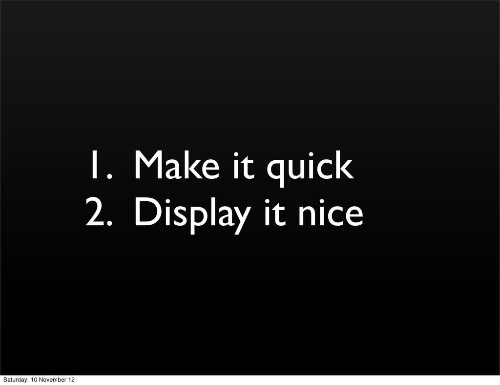 1. Make it quick 2. Display it nice Saturday, 1...