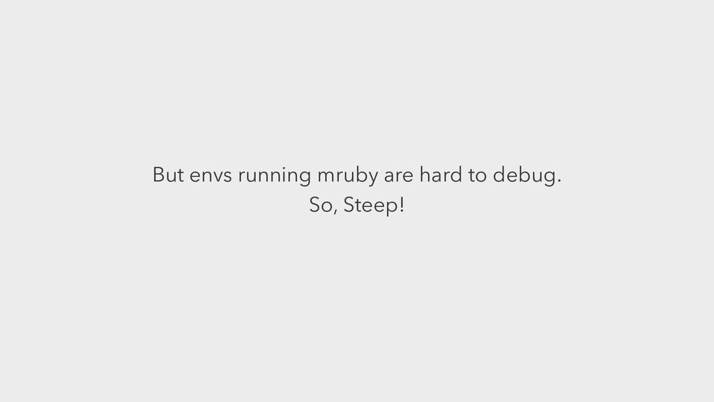 But envs running mruby are hard to debug. So, S...