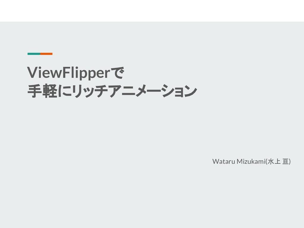 ViewFlipperで 手軽にリッチアニメーション Wataru Mizukami(水上 亘)