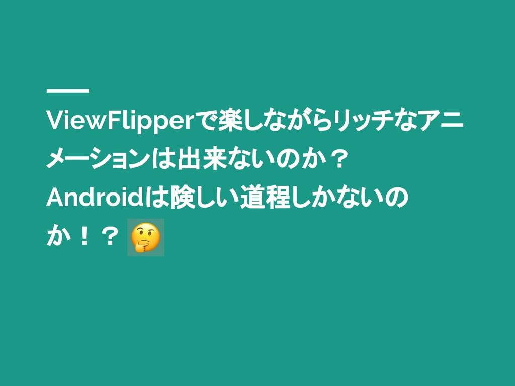 ViewFlipperで楽しながらリッチなアニ メーションは出来ないのか? Androidは険...