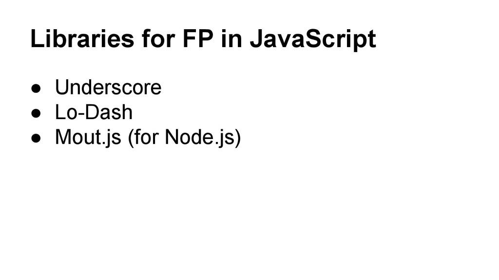 Libraries for FP in JavaScript ● Underscore ● L...