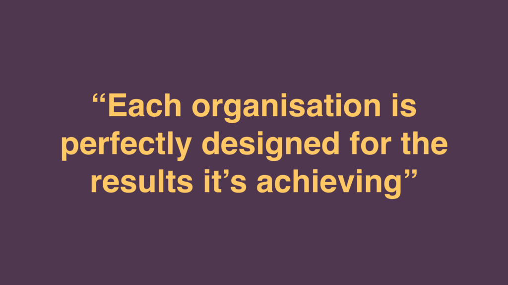 """Each organisation is perfectly designed for th..."