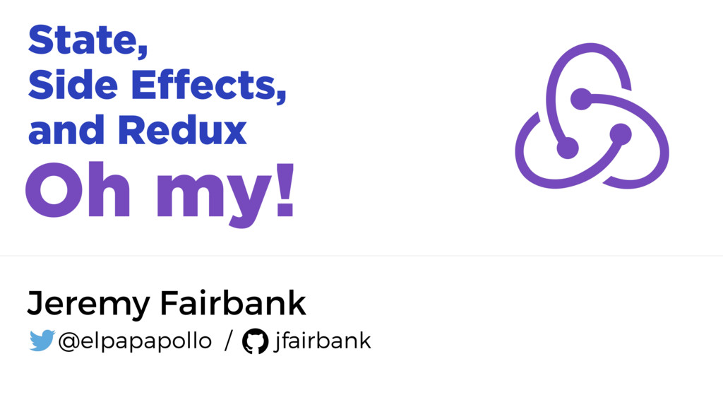 State, Side Effects, and Redux Oh my! Jeremy Fa...