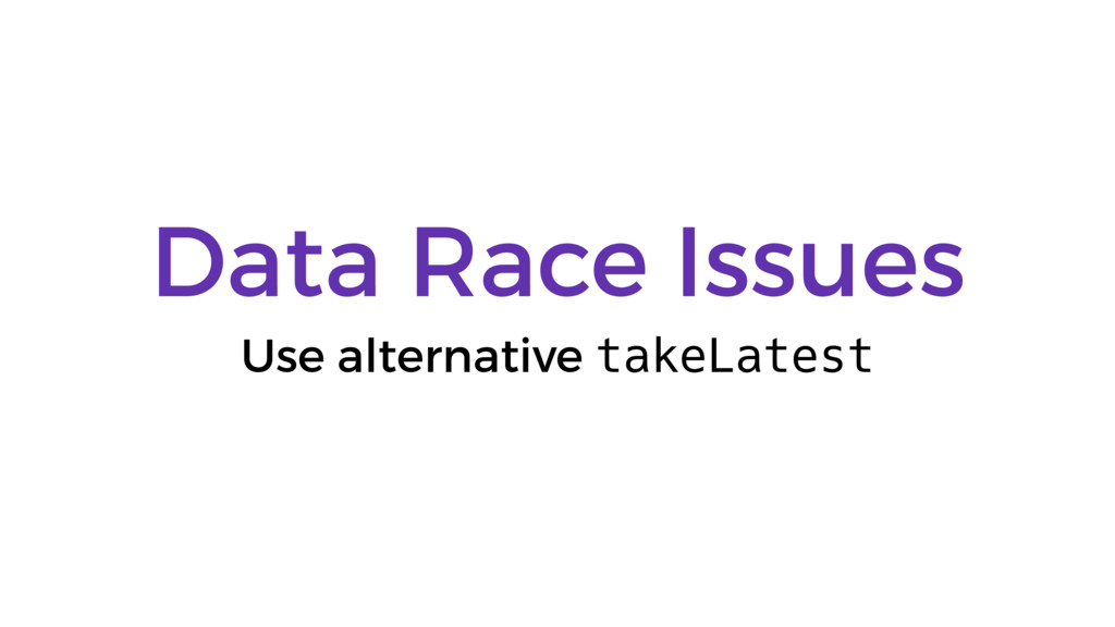 Data Race Issues Use alternative takeLatest