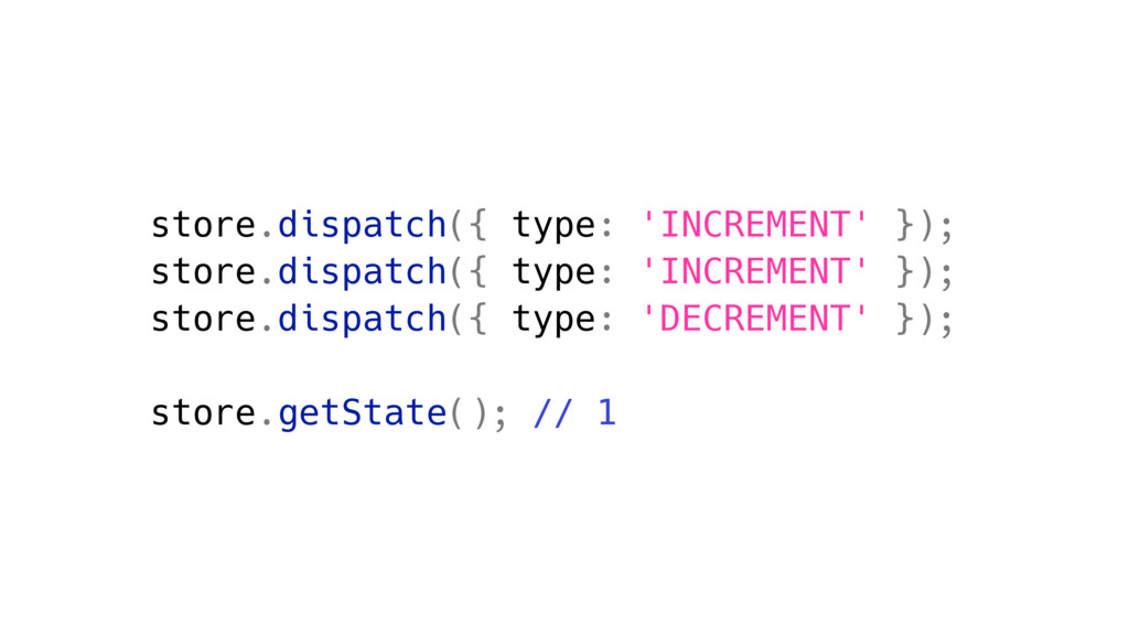 store.dispatch({ type: 'INCREMENT' }); store.di...