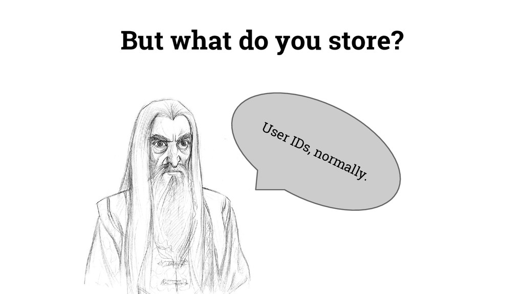 But what do you store? User IDs, normally.