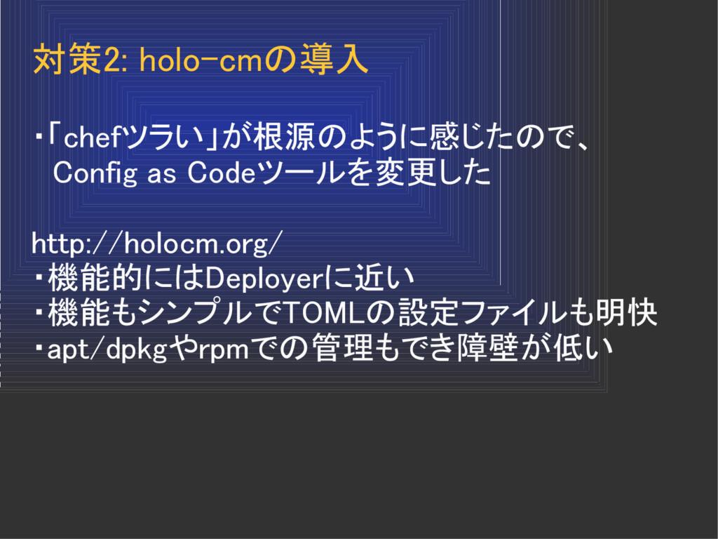 対策2: holo-cmの導入 ・「chefツラい」が根源のように感じたので、  Config...