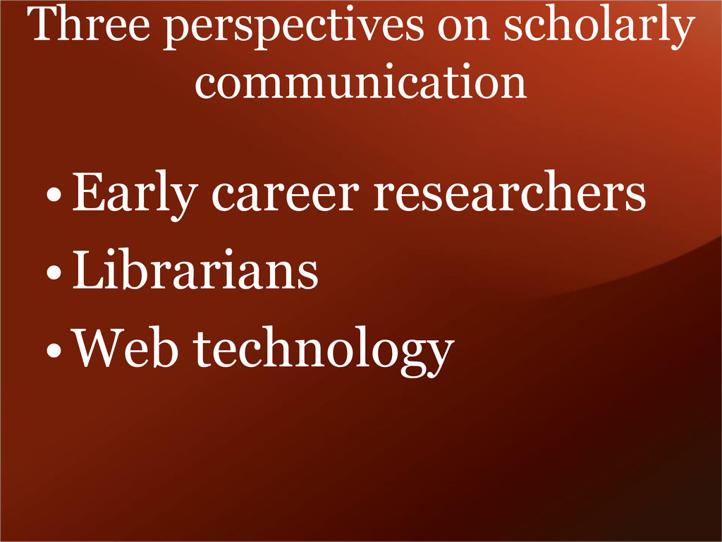 Three perspectives on scholarly communication •...