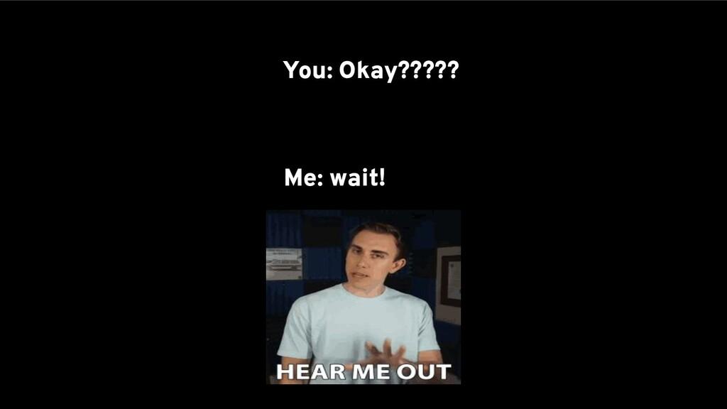 You: Okay????? Me: wait!