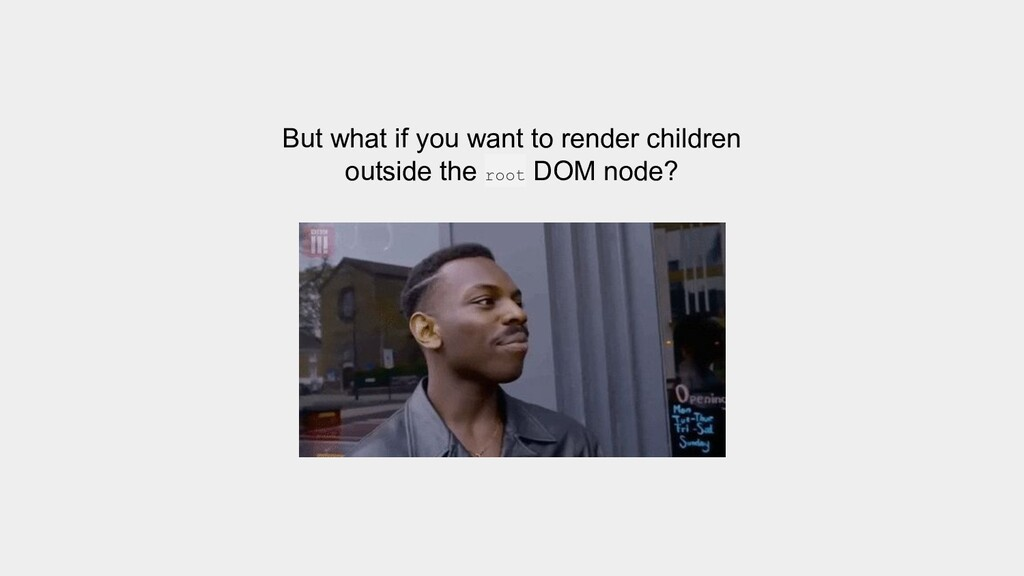 But what if you want to render children outside...