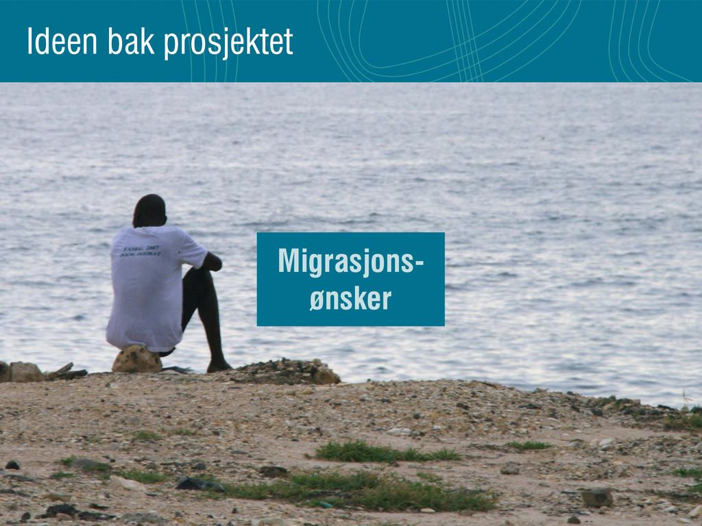 Ideen bak prosjektet Migrasjons- ønsker