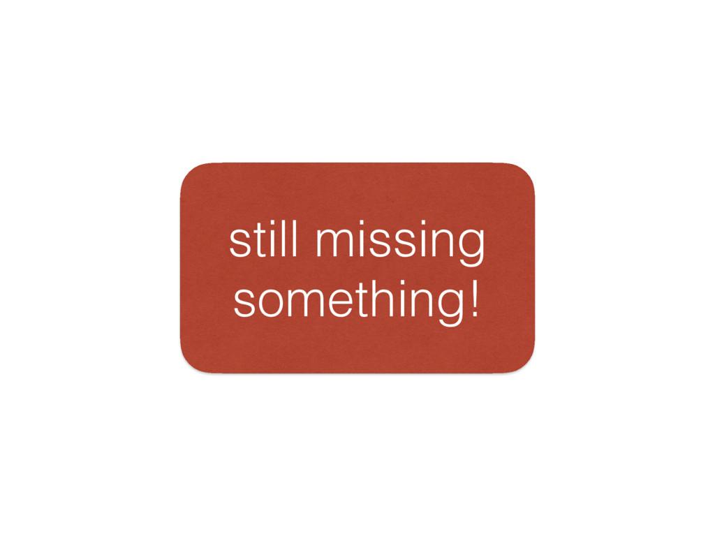 still missing something!