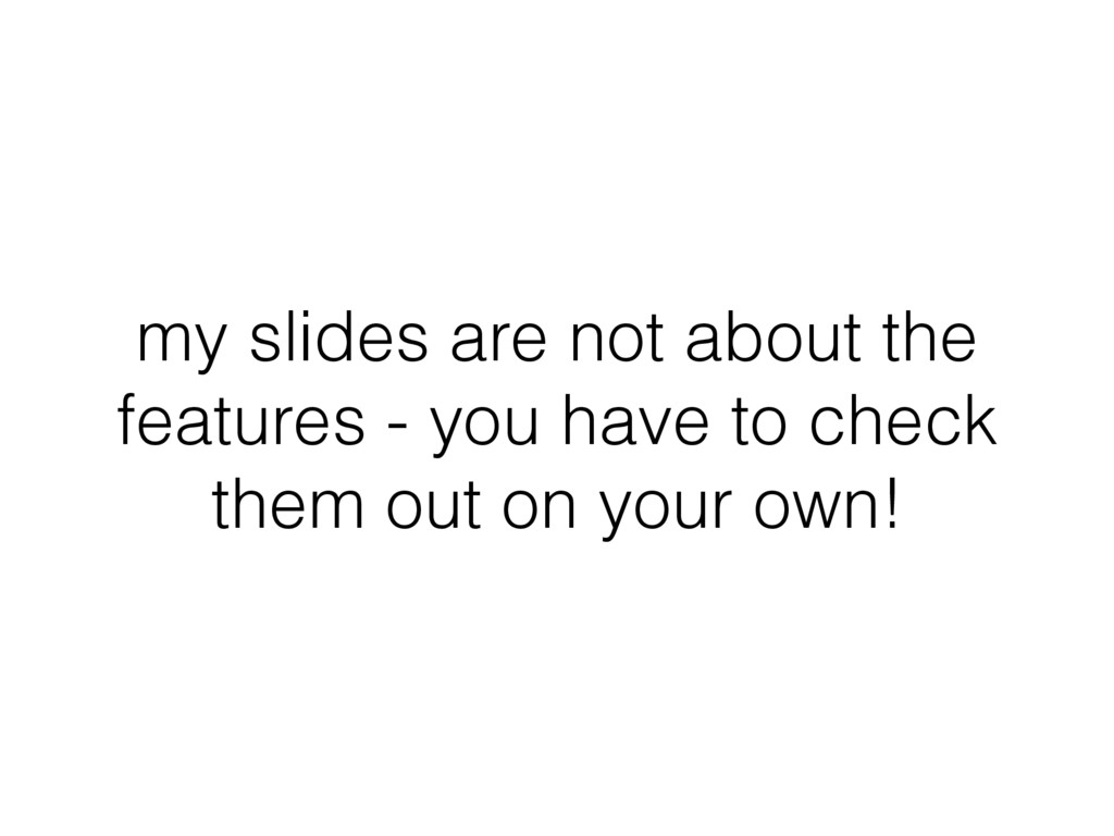 my slides are not about the features - you have...